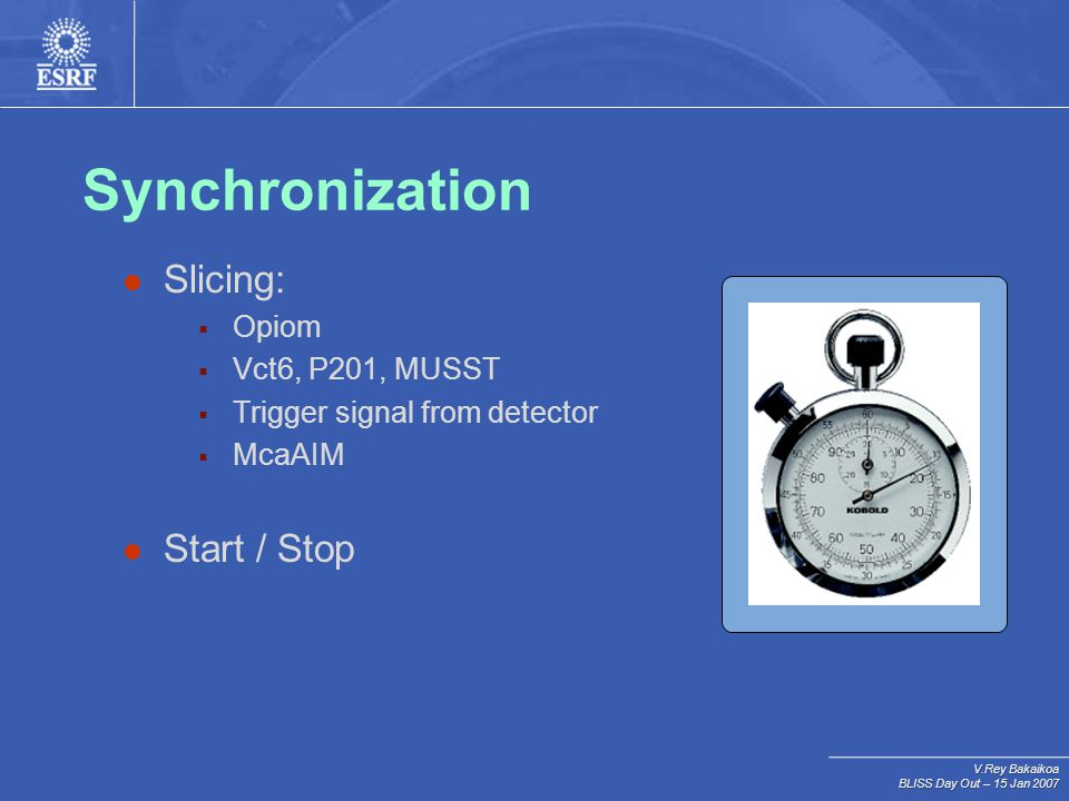 V.Rey Bakaikoa BLISS Day Out – 15 Jan 2007 Synchronization Slicing:  Opiom  Vct6, P201, MUSST  Trigger signal from detector  McaAIM Start / Stop