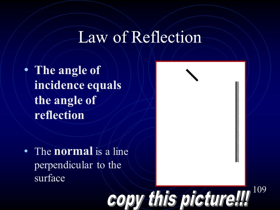 Law of Reflection The angle of incidence equals the angle of reflection The normal is a line perpendicular to the surface 109