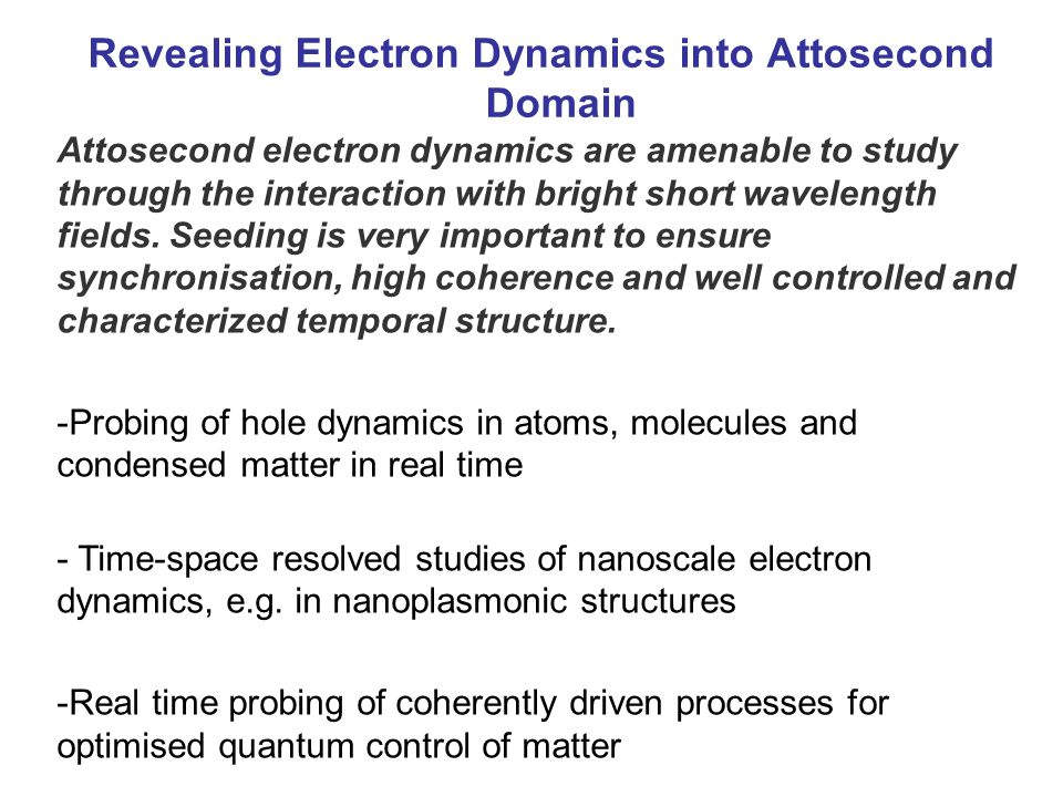 Revealing Electron Dynamics into Attosecond Domain Attosecond electron dynamics are amenable to study through the interaction with bright short wavelength fields.