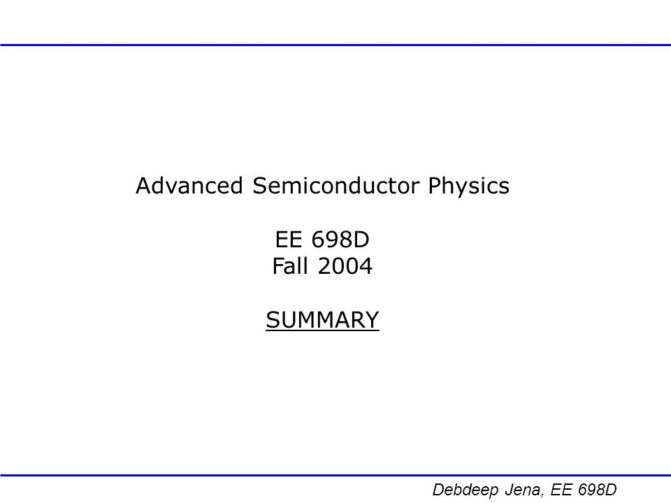Debdeep Jena, EE 698D Topics Covered Semiconductor Bandstructure & Effective Mass Approximation Phonons/Lattice Vibrations Electronic Transport Optical Properties Quantum Confined Structures & Device Applications