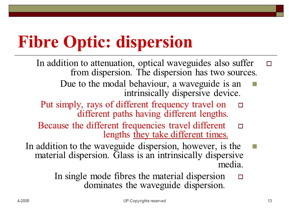 4-2008UP-Copyrights reserved13 Fibre Optic: dispersion  In addition to attenuation, optical waveguides also suffer from dispersion.