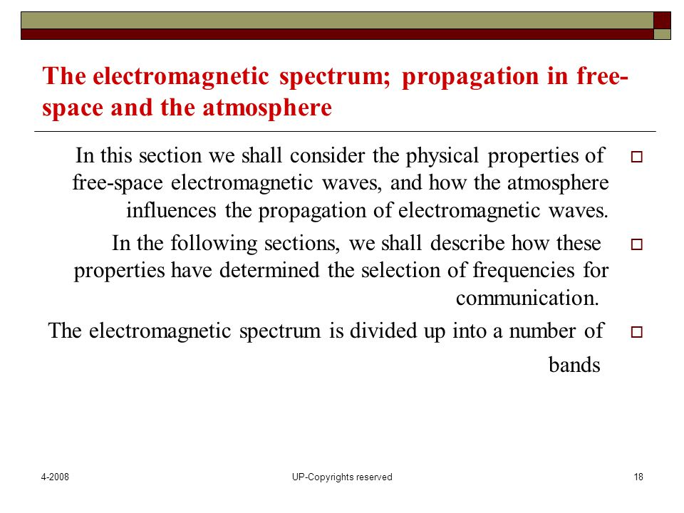 4-2008UP-Copyrights reserved18 The electromagnetic spectrum; propagation in free- space and the atmosphere  In this section we shall consider the physical properties of free-space electromagnetic waves, and how the atmosphere influences the propagation of electromagnetic waves.