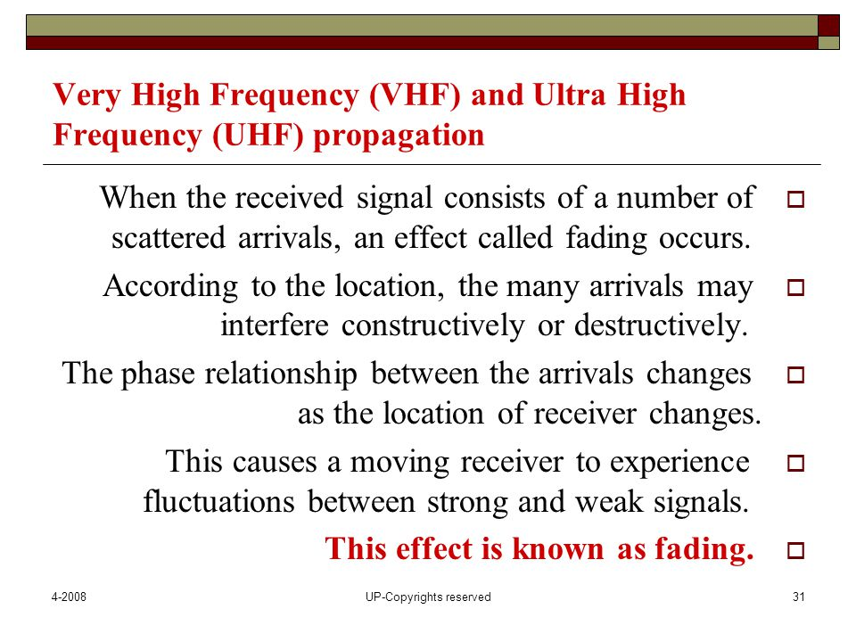 4-2008UP-Copyrights reserved31 Very High Frequency (VHF) and Ultra High Frequency (UHF) propagation  When the received signal consists of a number of scattered arrivals, an effect called fading occurs.