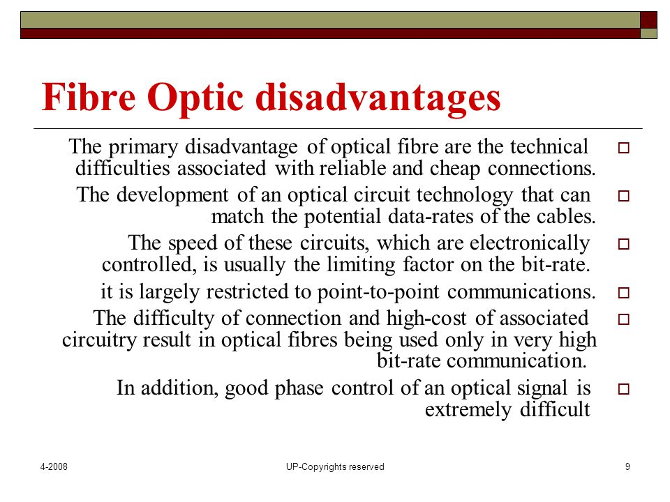 4-2008UP-Copyrights reserved9 Fibre Optic disadvantages  The primary disadvantage of optical fibre are the technical difficulties associated with reliable and cheap connections.