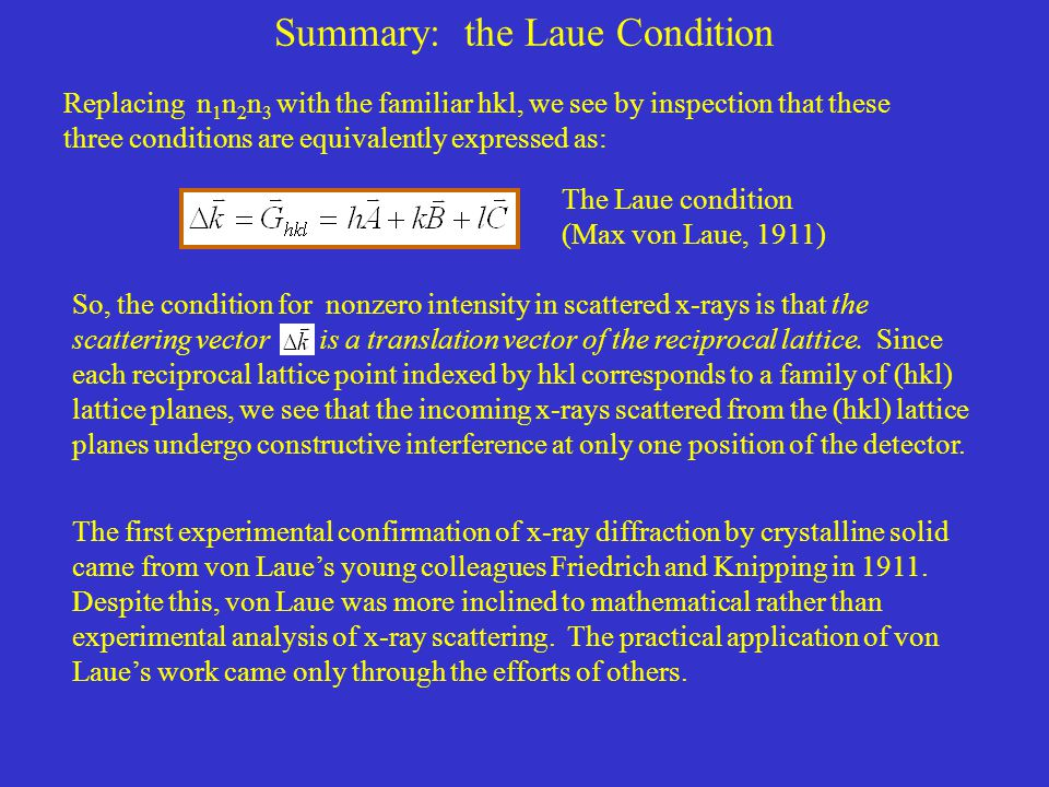Summary: the Laue Condition Replacing n 1 n 2 n 3 with the familiar hkl, we see by inspection that these three conditions are equivalently expressed as: The Laue condition (Max von Laue, 1911) So, the condition for nonzero intensity in scattered x-rays is that the scattering vector is a translation vector of the reciprocal lattice.