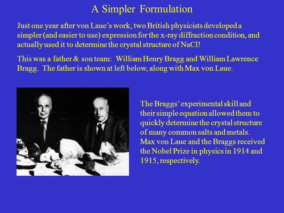 A Simpler Formulation Just one year after von Laue's work, two British physicists developed a simpler (and easier to use) expression for the x-ray diffraction condition, and actually used it to determine the crystal structure of NaCl.