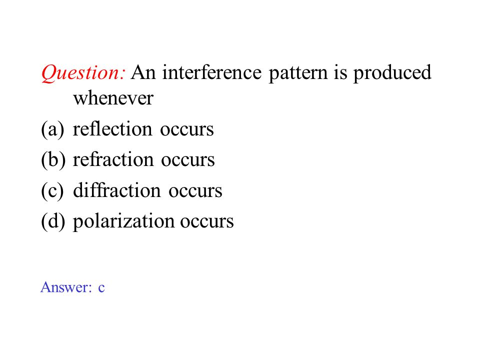 Question: An interference pattern is produced whenever (a)reflection occurs (b)refraction occurs (c)diffraction occurs (d)polarization occurs Answer: c