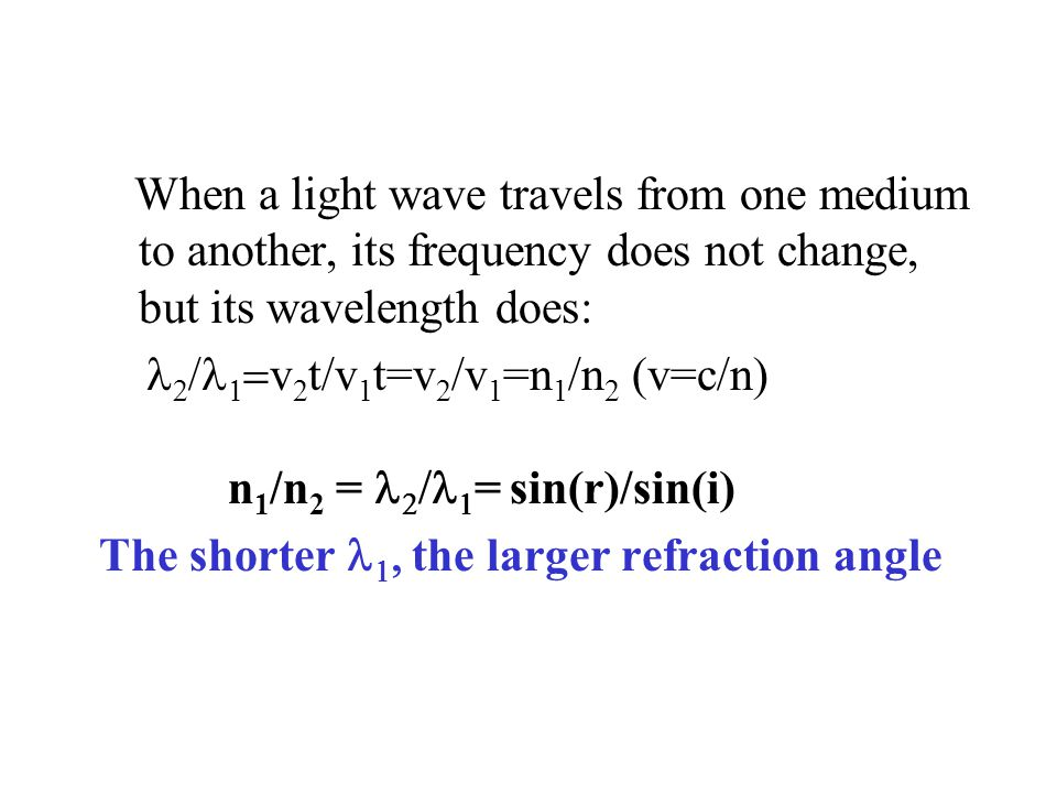 When a light wave travels from one medium to another, its frequency does not change, but its wavelength does:      v 2 t/v 1 t=v 2 /v 1 =n 1 /n 2 (v=c/n) n 1 /n 2 =    = sin(r)/sin(i) The shorter   the larger refraction angle