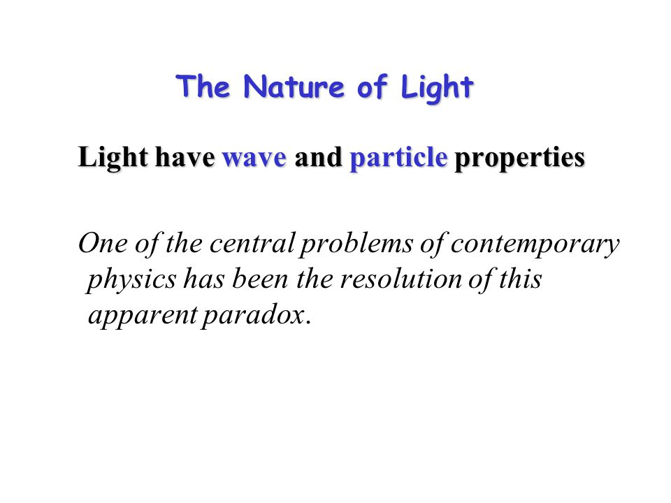 The Nature of Light Light have wave and particle properties Light have wave and particle properties One of the central problems of contemporary physics has been the resolution of this apparent paradox.