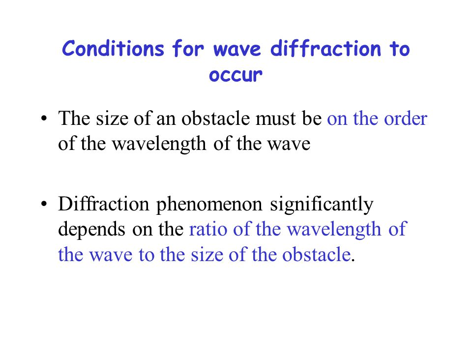 Conditions for wave diffraction to occur The size of an obstacle must be on the order of the wavelength of the wave Diffraction phenomenon significantly depends on the ratio of the wavelength of the wave to the size of the obstacle.