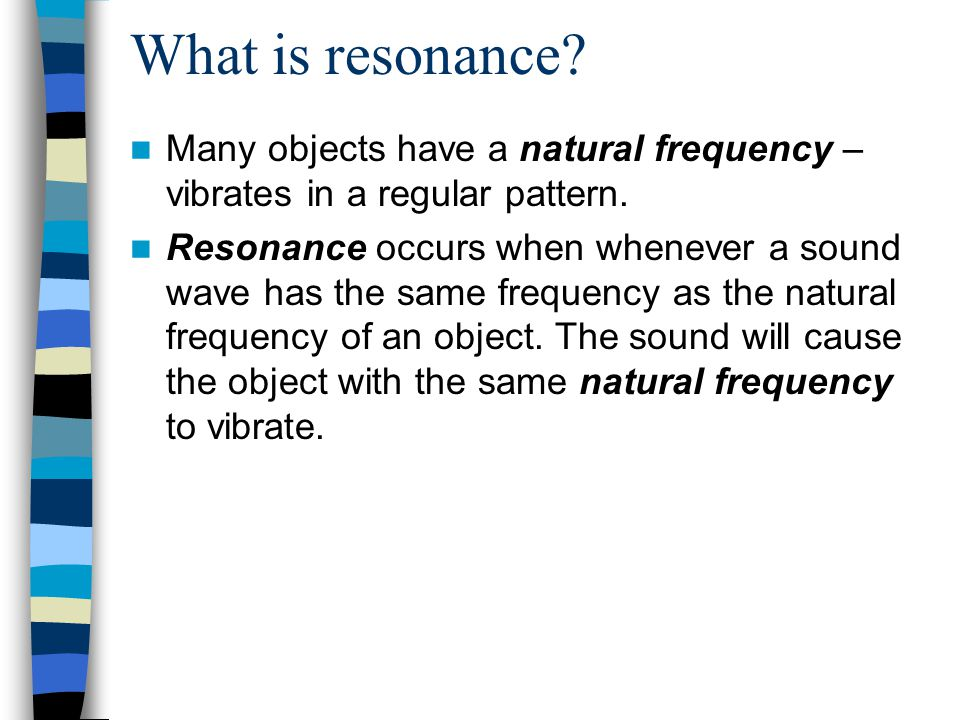 What is resonance.Many objects have a natural frequency – vibrates in a regular pattern.