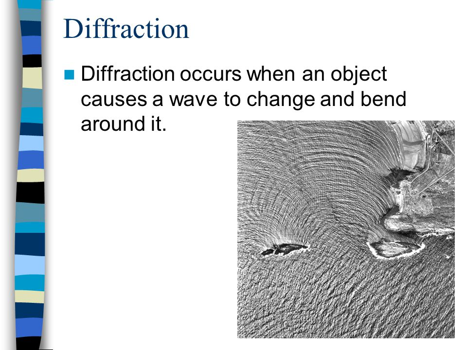 Diffraction Diffraction occurs when an object causes a wave to change and bend around it.