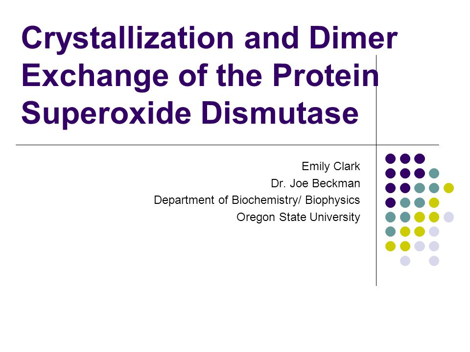 Crystallization and Dimer Exchange of the Protein Superoxide Dismutase Emily Clark Dr. Joe Beckman Department of Biochemistry/ Biophysics Oregon State