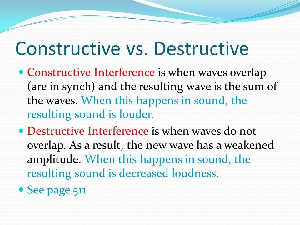 Constructive vs. Destructive Constructive Interference is when waves overlap (are in synch) and the resulting wave is the sum of the waves. When this