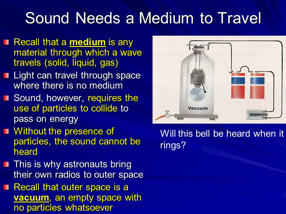 Sound Needs a Medium to Travel Recall that a medium is any material through which a wave travels (solid, liquid, gas) Light can travel through space where there is no medium Sound, however, requires the use of particles to collide to pass on energy Without the presence of particles, the sound cannot be heard This is why astronauts bring their own radios to outer space Recall that outer space is a vacuum, an empty space with no particles whatsoever Will this bell be heard when it rings