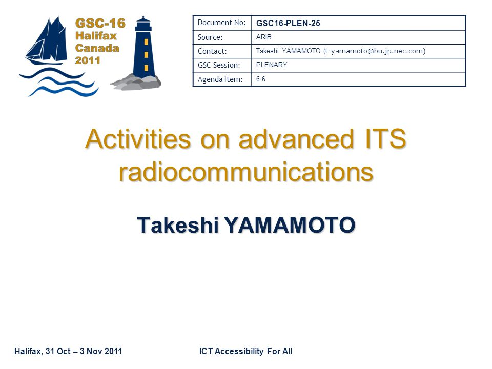 Halifax, 31 Oct – 3 Nov 2011ICT Accessibility For All Activities on advanced ITS radiocommunications Takeshi YAMAMOTO Document No: GSC16-PLEN-25 Source: ARIB Contact: Takeshi YAMAMOTO ( t-yamamoto@bu.jp.nec.com) GSC Session: PLENARY Agenda Item: 6.6