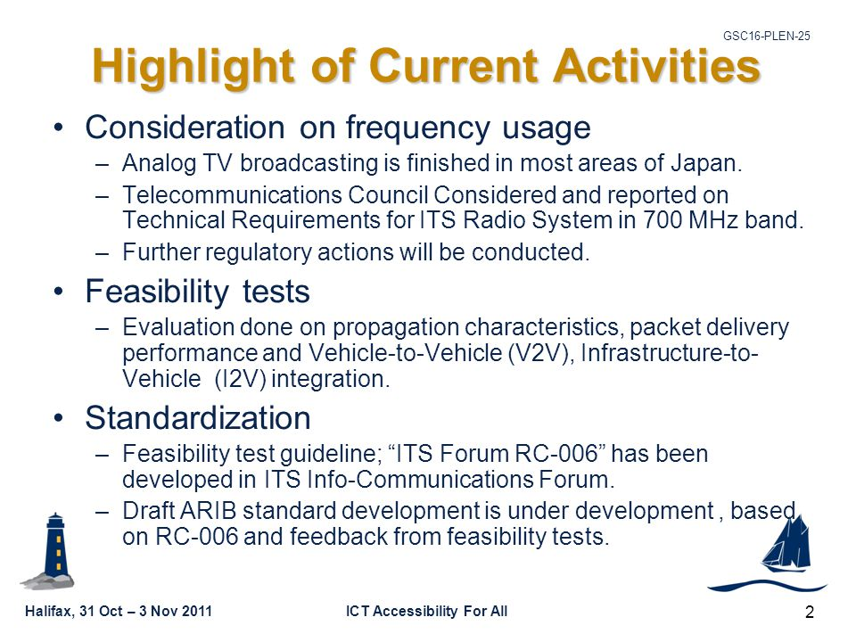 Halifax, 31 Oct – 3 Nov 2011ICT Accessibility For All GSC16-PLEN-25 2 Highlight of Current Activities Consideration on frequency usage –Analog TV broadcasting is finished in most areas of Japan.