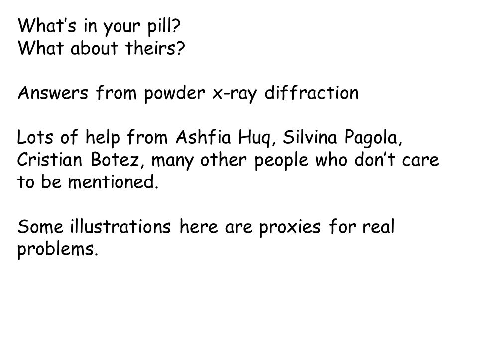 What's in your pill? What about theirs? Answers from powder x-ray diffraction Lots of help from Ashfia Huq, Silvina Pagola, Cristian Botez, many other