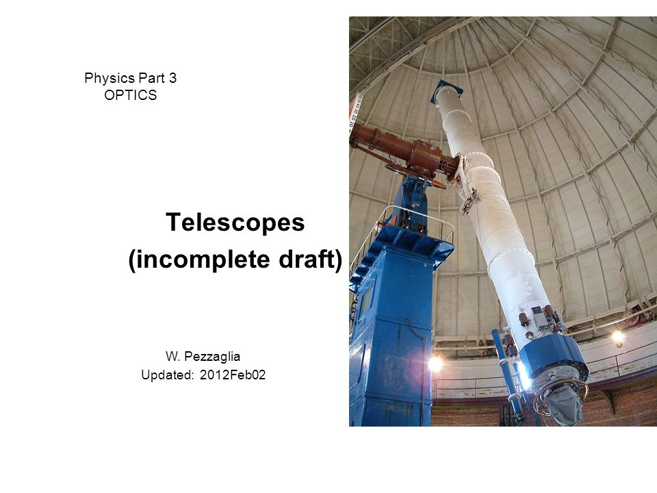 Physics Part 3 OPTICS Telescopes (incomplete draft) W. Pezzaglia Updated: 2012Feb02
