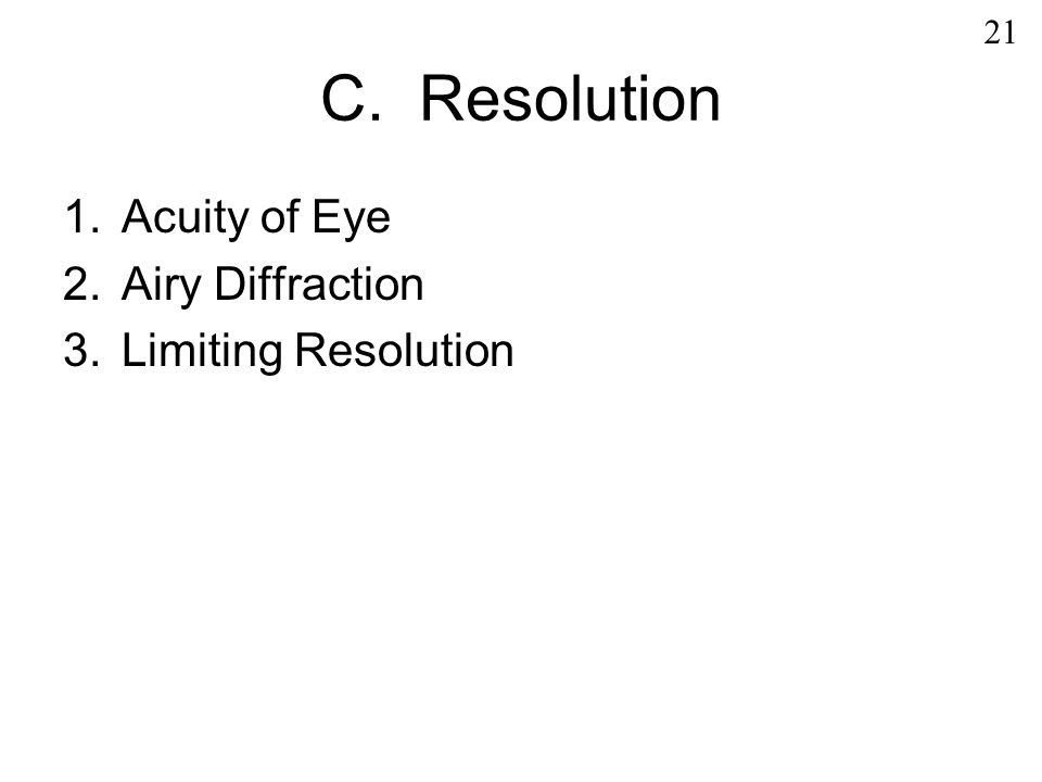 C. Resolution 1.Acuity of Eye 2.Airy Diffraction 3.Limiting Resolution 21