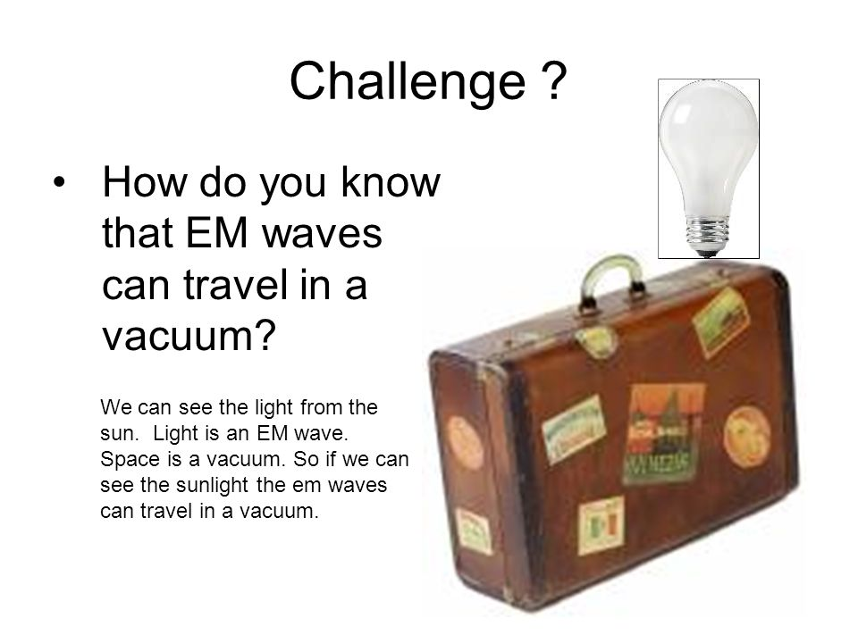 Challenge .How do you know that EM waves can travel in a vacuum.