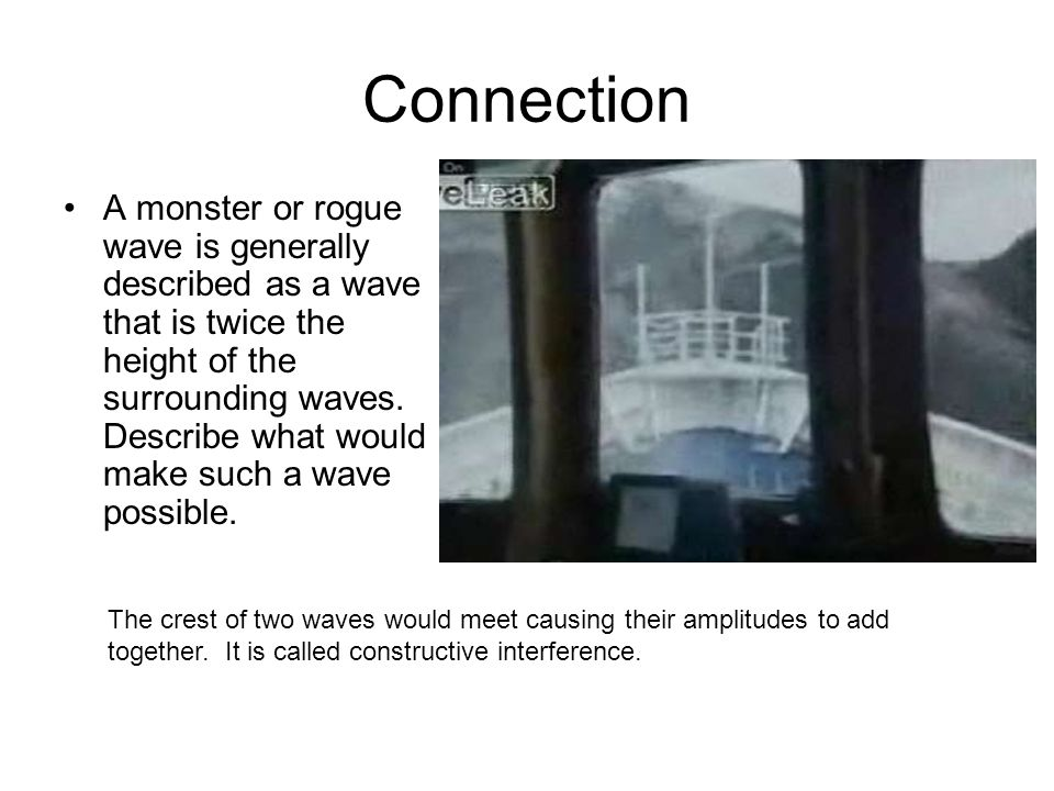 Connection A monster or rogue wave is generally described as a wave that is twice the height of the surrounding waves.