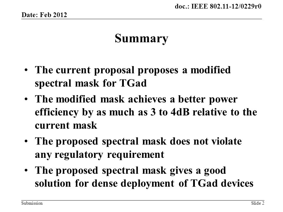 doc.: IEEE /0229r0 Submission Summary The current proposal proposes a modified spectral mask for TGad The modified mask achieves a better power efficiency by as much as 3 to 4dB relative to the current mask The proposed spectral mask does not violate any regulatory requirement The proposed spectral mask gives a good solution for dense deployment of TGad devices Date: Feb 2012 Slide 2