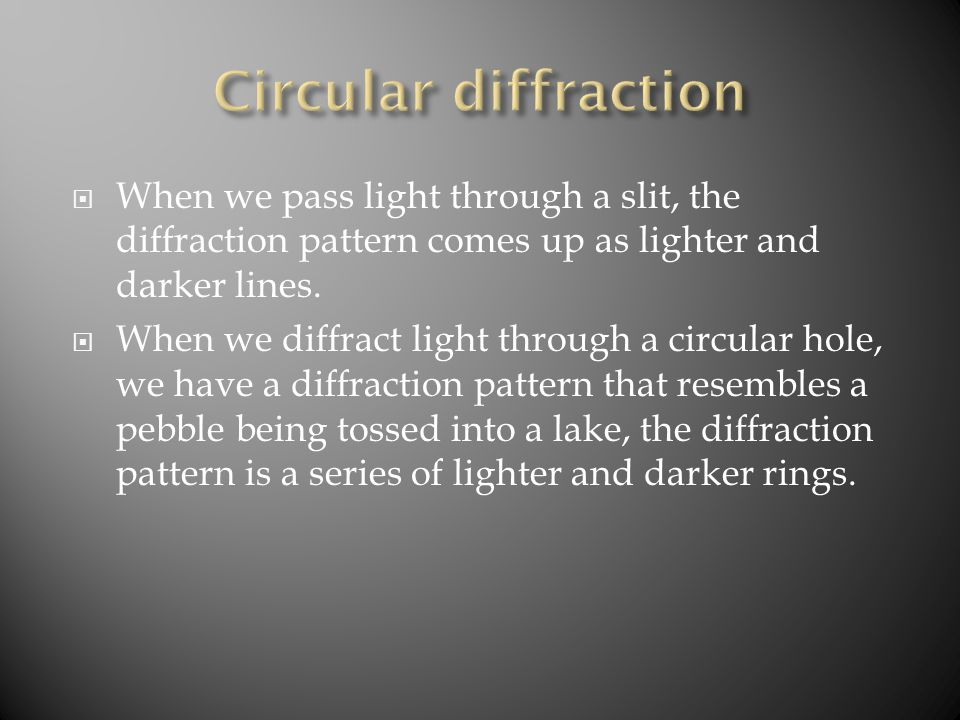  When we pass light through a slit, the diffraction pattern comes up as lighter and darker lines.  When we diffract light through a circular hole, w