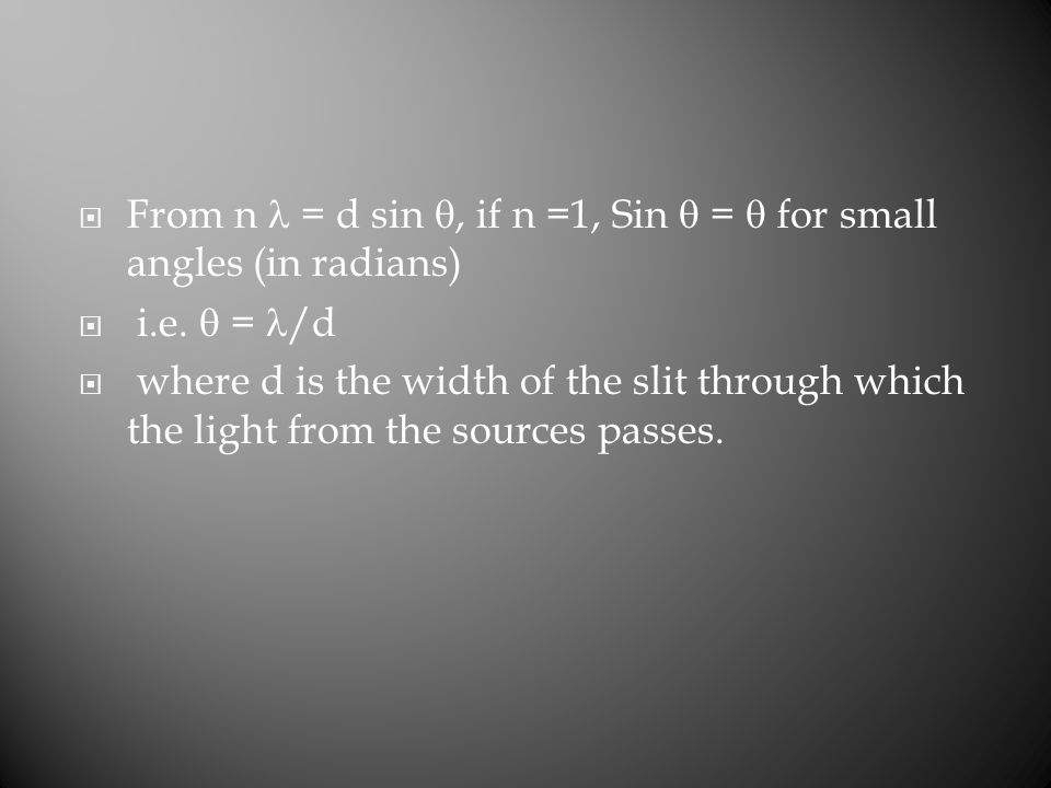  From n = d sin , if n =1, Sin  =  for small angles (in radians)  i.e.  = /d  where d is the width of the slit through which the light from the