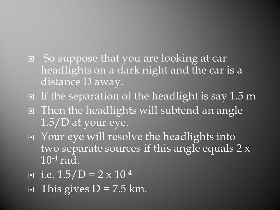 So suppose that you are looking at car headlights on a dark night and the car is a distance D away.  If the separation of the headlight is say 1.5
