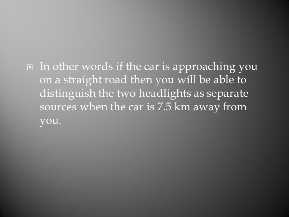  In other words if the car is approaching you on a straight road then you will be able to distinguish the two headlights as separate sources when the