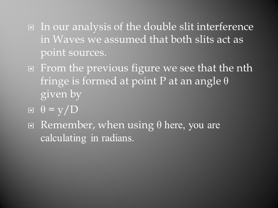  In our analysis of the double slit interference in Waves we assumed that both slits act as point sources.  From the previous figure we see that the