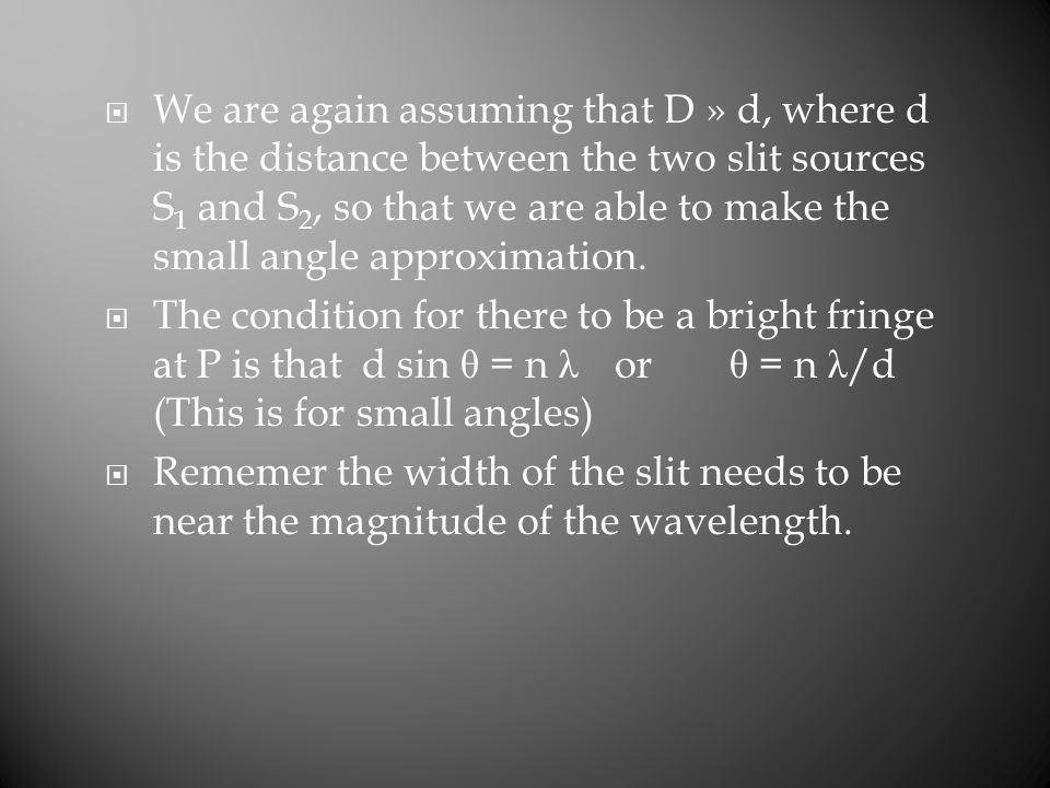  We are again assuming that D » d, where d is the distance between the two slit sources S 1 and S 2, so that we are able to make the small angle appr