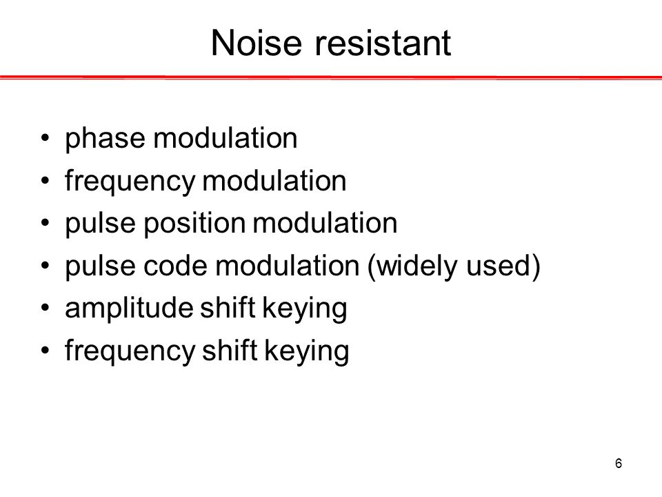 6 Noise resistant phase modulation frequency modulation pulse position modulation pulse code modulation (widely used) amplitude shift keying frequency