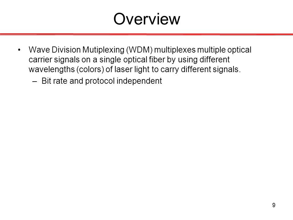 9 Overview Wave Division Mutiplexing (WDM) multiplexes multiple optical carrier signals on a single optical fiber by using different wavelengths (colors) of laser light to carry different signals.