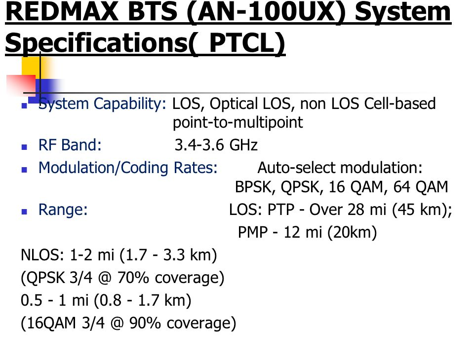 System Capability: LOS, Optical LOS, non LOS Cell-based point-to-multipoint RF Band: 3.4-3.6 GHz Modulation/Coding Rates:Auto-select modulation: BPSK, QPSK, 16 QAM, 64 QAM Range: LOS: PTP - Over 28 mi (45 km); PMP - 12 mi (20km) NLOS: 1-2 mi (1.7 - 3.3 km) (QPSK 3/4 @ 70% coverage) 0.5 - 1 mi (0.8 - 1.7 km) (16QAM 3/4 @ 90% coverage) REDMAX BTS (AN-100UX) System Specifications( PTCL)