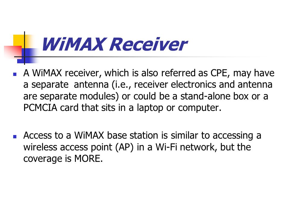 A WiMAX receiver, which is also referred as CPE, may have a separate antenna (i.e., receiver electronics and antenna are separate modules) or could be a stand-alone box or a PCMCIA card that sits in a laptop or computer.