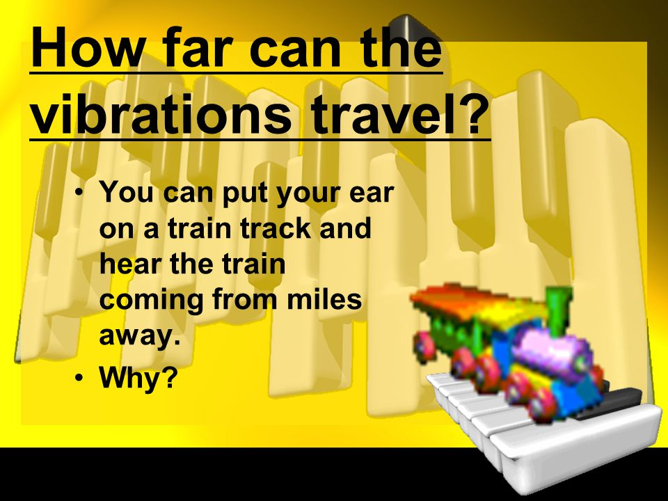 How far can the vibrations travel? You can put your ear on a train track and hear the train coming from miles away. Why?