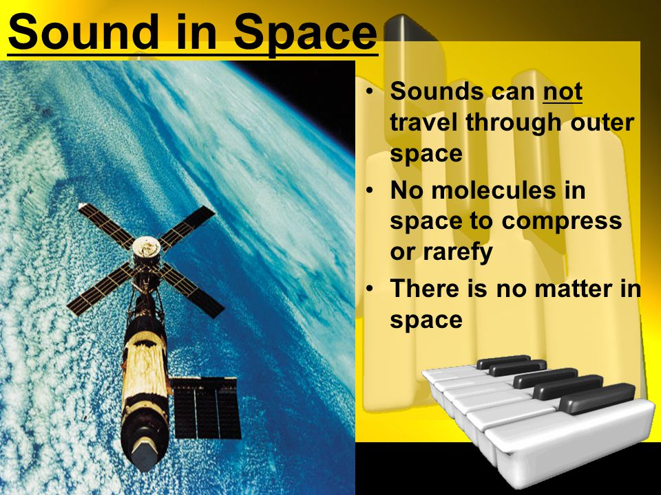 Sound in Space Sounds can not travel through outer space No molecules in space to compress or rarefy There is no matter in space