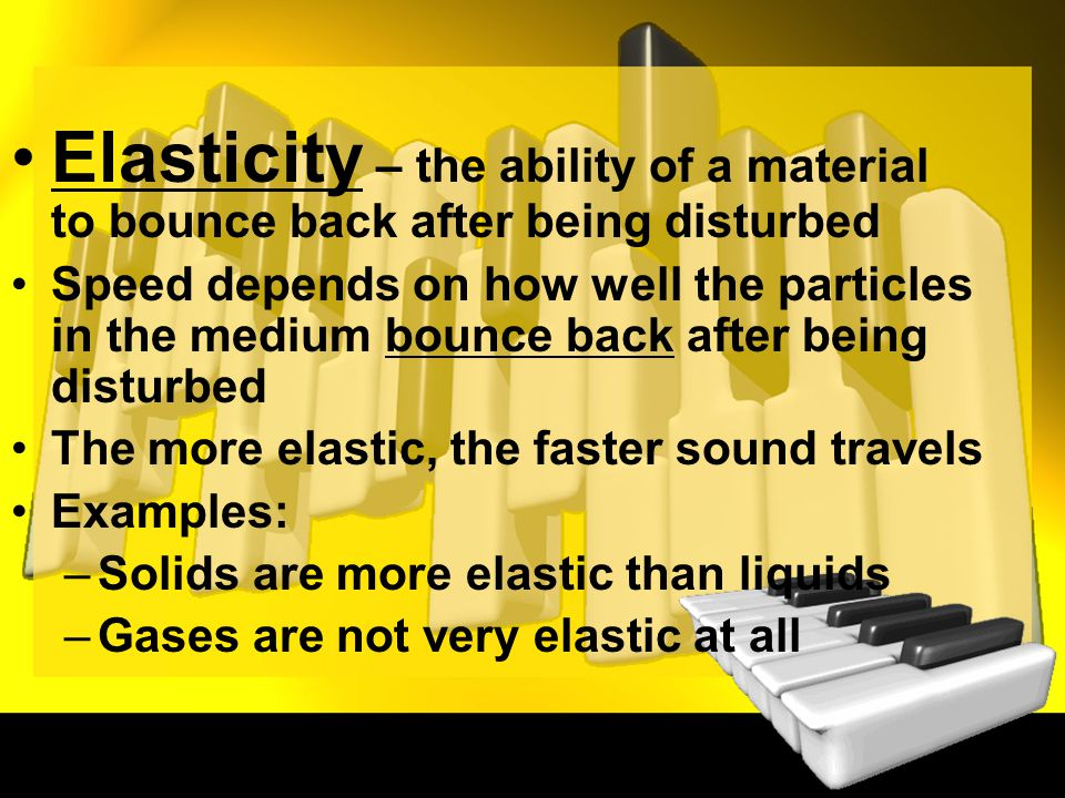 Elasticity – the ability of a material to bounce back after being disturbed Speed depends on how well the particles in the medium bounce back after being disturbed The more elastic, the faster sound travels Examples: –Solids are more elastic than liquids –Gases are not very elastic at all