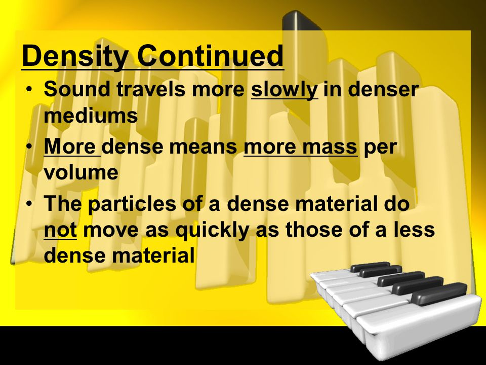 Density Continued Sound travels more slowly in denser mediums More dense means more mass per volume The particles of a dense material do not move as quickly as those of a less dense material