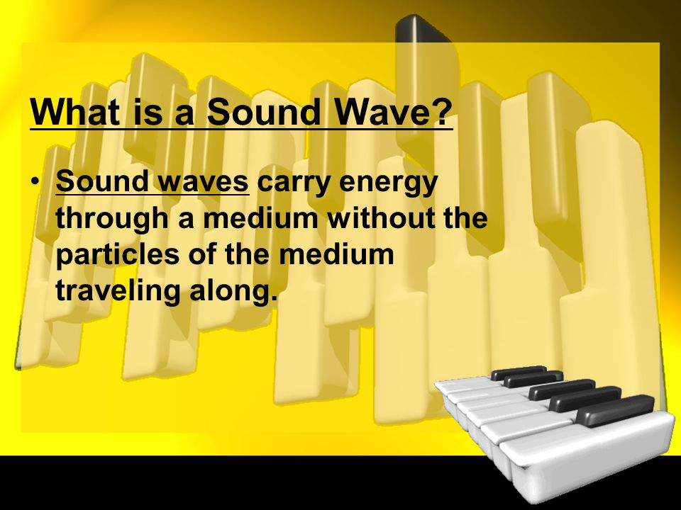 What is a Sound Wave? Sound waves carry energy through a medium without the particles of the medium traveling along.