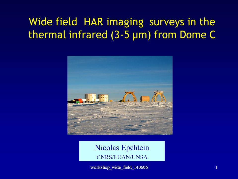 workshop_wide_field_1406061 Wide field HAR imaging surveys in the thermal infrared (3-5 µm) from Dome C Nicolas Epchtein CNRS/LUAN/UNSA