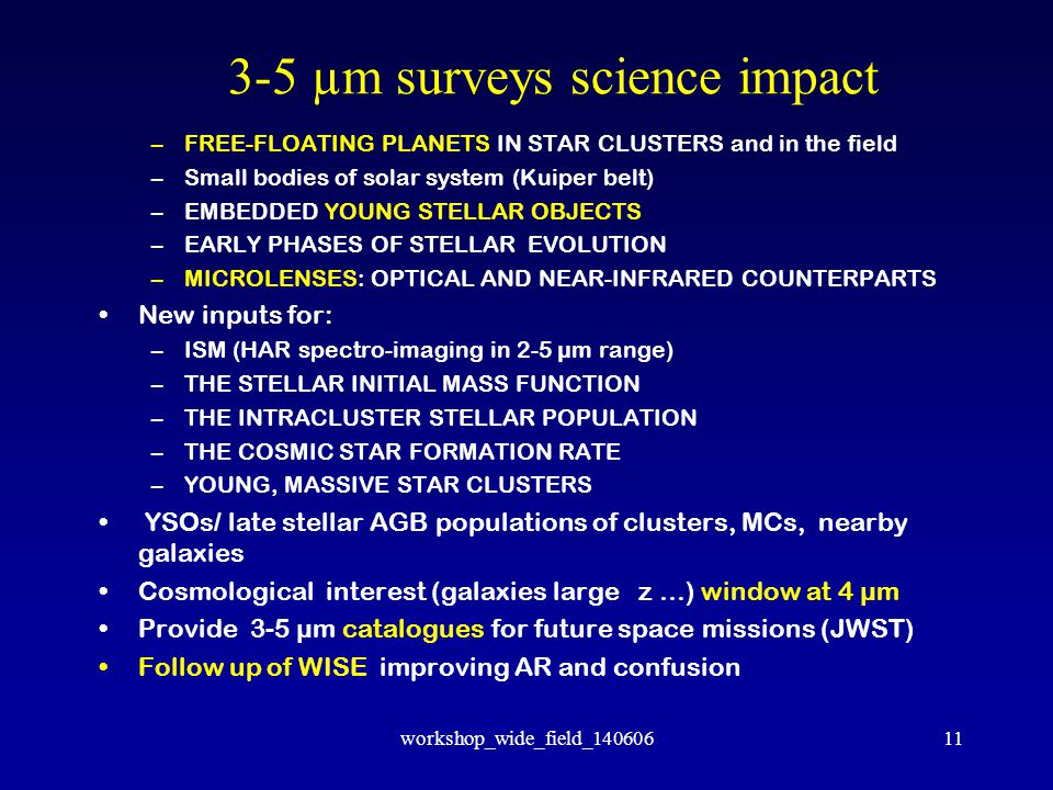 workshop_wide_field_14060611 3-5 µm surveys science impact –FREE-FLOATING PLANETS IN STAR CLUSTERS and in the field –Small bodies of solar system (Kuiper belt) –EMBEDDED YOUNG STELLAR OBJECTS –EARLY PHASES OF STELLAR EVOLUTION –MICROLENSES: OPTICAL AND NEAR-INFRARED COUNTERPARTS New inputs for: –ISM (HAR spectro-imaging in 2-5 µm range) –THE STELLAR INITIAL MASS FUNCTION –THE INTRACLUSTER STELLAR POPULATION –THE COSMIC STAR FORMATION RATE –YOUNG, MASSIVE STAR CLUSTERS YSOs/ late stellar AGB populations of clusters, MCs, nearby galaxies Cosmological interest (galaxies large z …) window at 4 µm Provide 3-5 µm catalogues for future space missions (JWST) Follow up of WISE improving AR and confusion