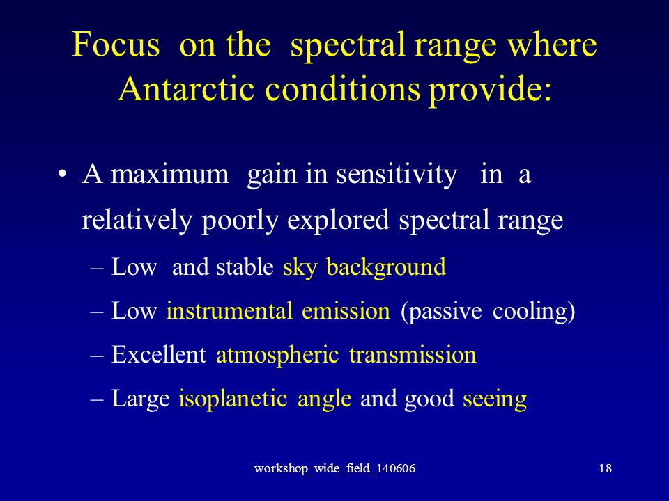 workshop_wide_field_14060618 Focus on the spectral range where Antarctic conditions provide: A maximum gain in sensitivity in a relatively poorly explored spectral range –Low and stable sky background –Low instrumental emission (passive cooling) –Excellent atmospheric transmission –Large isoplanetic angle and good seeing