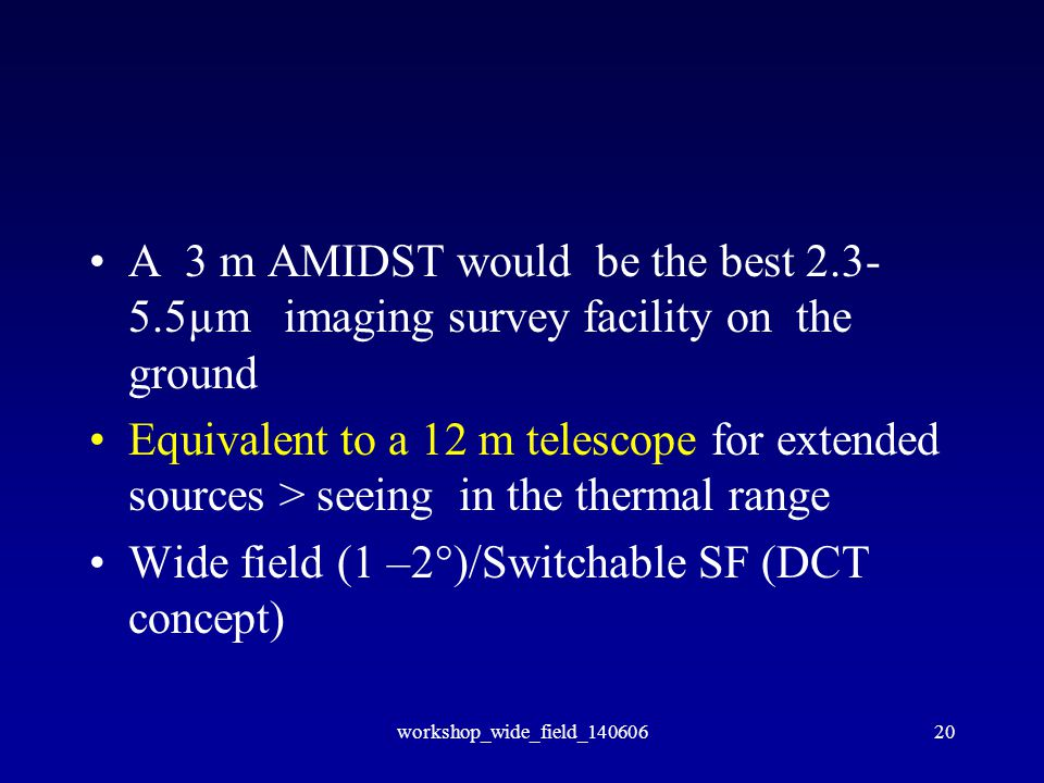 workshop_wide_field_14060620 A 3 m AMIDST would be the best 2.3- 5.5µm imaging survey facility on the ground Equivalent to a 12 m telescope for extended sources > seeing in the thermal range Wide field (1 –2°)/Switchable SF (DCT concept)