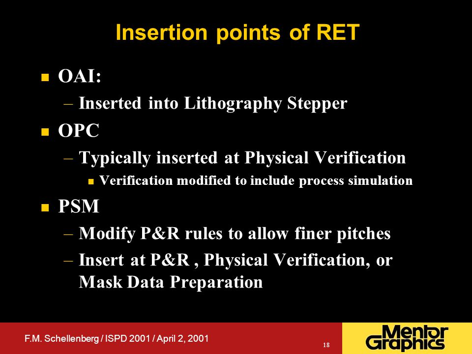 F.M. Schellenberg / ISPD 2001 / April 2, 2001 18 Insertion points of RET n OAI: –Inserted into Lithography Stepper n OPC –Typically inserted at Physic