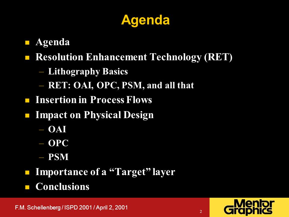 F.M. Schellenberg / ISPD 2001 / April 2, 2001 2 Agenda n Agenda n Resolution Enhancement Technology (RET) –Lithography Basics –RET: OAI, OPC, PSM, and