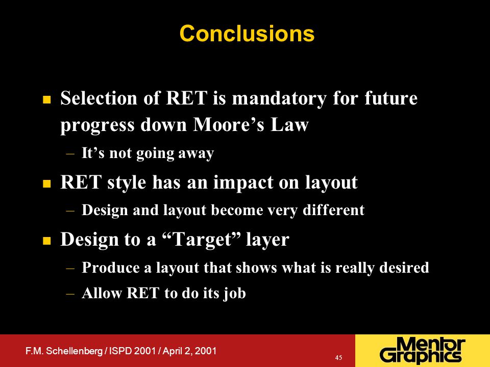 F.M. Schellenberg / ISPD 2001 / April 2, 2001 45 Conclusions n Selection of RET is mandatory for future progress down Moore's Law –It's not going away
