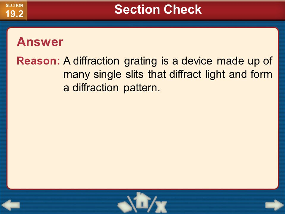 Answer Reason: A diffraction grating is a device made up of many single slits that diffract light and form a diffraction pattern. SECTION 19.2 Section